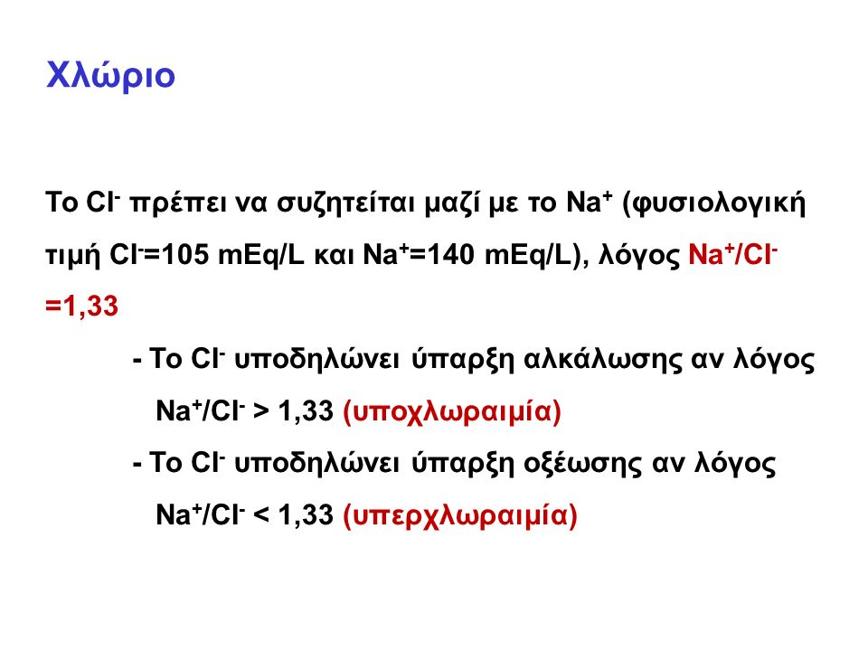 Χλώριο Το CI - πρέπει να συζητείται μαζί με το Na + (φυσιολογική τιμή CI - =105 mEq/L και Na + =140 mEq/L), λόγος Na + /CI - =1,33 - Το CI - υποδηλώνει ύπαρξη αλκάλωσης αν λόγος Na + /CI - > 1,33 (υποχλωραιμία) - Το CI - υποδηλώνει ύπαρξη οξέωσης αν λόγος Na + /CI - < 1,33 (υπερχλωραιμία)