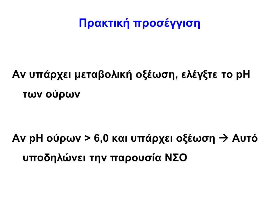 Πρακτική προσέγγιση Αν υπάρχει μεταβολική οξέωση, ελέγξτε το pH των ούρων Αν pH ούρων > 6,0 και υπάρχει οξέωση  Αυτό υποδηλώνει την παρουσία ΝΣΟ