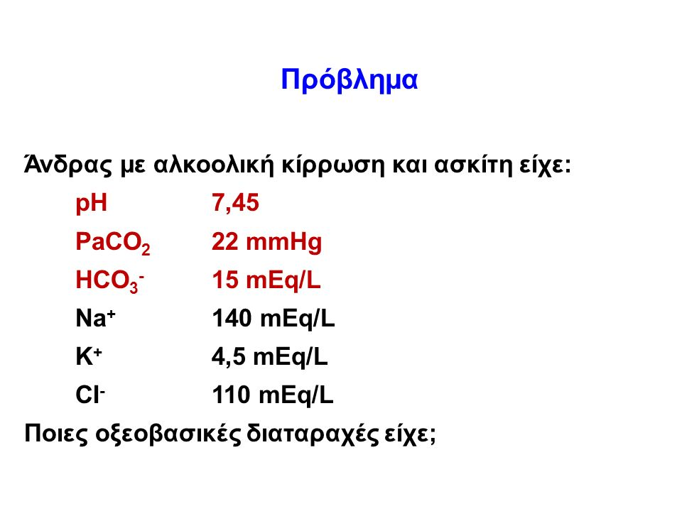 Πρόβλημα Άνδρας με αλκοολική κίρρωση και ασκίτη είχε: pH7,45 PaCO 2 22 mmHg HCO 3 - 15 mEq/L Na + 140 mEq/L K + 4,5 mEq/L CI - 110 mEq/L Ποιες οξεοβασικές διαταραχές είχε;