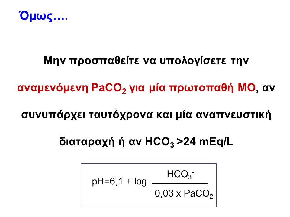 Μην προσπαθείτε να υπολογίσετε την αναμενόμενη PaCO 2 για μία πρωτοπαθή ΜΟ, αν συνυπάρχει ταυτόχρονα και μία αναπνευστική διαταραχή ή αν HCO 3 - >24 mEq/L Όμως….