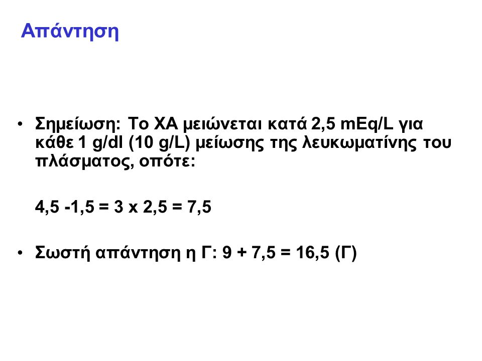 Απάντηση Σημείωση: Το ΧΑ μειώνεται κατά 2,5 mEq/L για κάθε 1 g/dl (10 g/L) μείωσης της λευκωματίνης του πλάσματος, οπότε: 4,5 -1,5 = 3 x 2,5 = 7,5 Σωστή απάντηση η Γ: 9 + 7,5 = 16,5 (Γ)