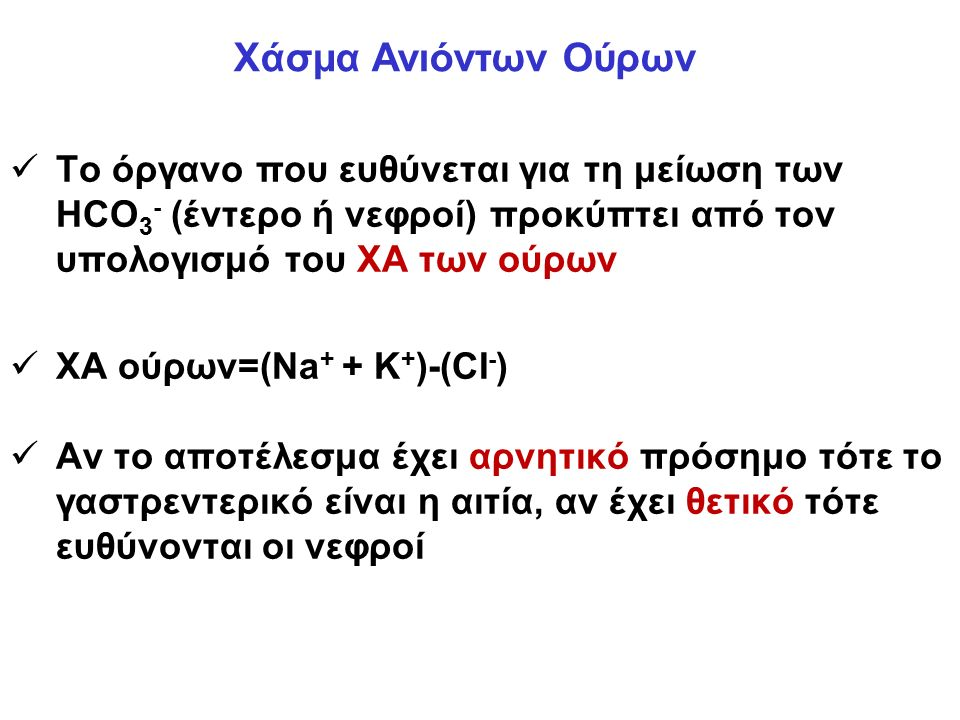 Το όργανο που ευθύνεται για τη μείωση των HCO 3 - (έντερο ή νεφροί) προκύπτει από τον υπολογισμό του ΧΑ των ούρων XA ούρων=(Na + + K + )-(CI - ) Αν το αποτέλεσμα έχει αρνητικό πρόσημο τότε το γαστρεντερικό είναι η αιτία, αν έχει θετικό τότε ευθύνονται οι νεφροί Χάσμα Ανιόντων Ούρων