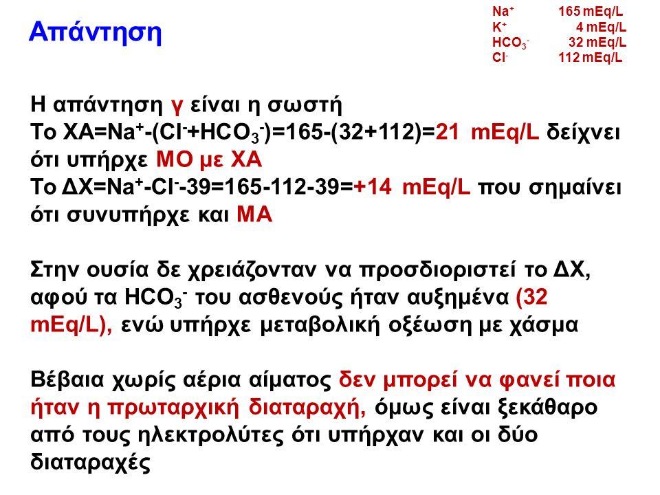 Απάντηση Η απάντηση γ είναι η σωστή Το ΧΑ=Na + -(CI - +HCO 3 - )=165-(32+112)=21 mEq/L δείχνει ότι υπήρχε ΜΟ με ΧΑ Το ΔΧ=Na + -CI - -39=165-112-39=+14 mEq/L που σημαίνει ότι συνυπήρχε και ΜΑ Στην ουσία δε χρειάζονταν να προσδιοριστεί το ΔΧ, αφού τα HCO 3 - του ασθενούς ήταν αυξημένα (32 mEq/L), ενώ υπήρχε μεταβολική οξέωση με χάσμα Βέβαια χωρίς αέρια αίματος δεν μπορεί να φανεί ποια ήταν η πρωταρχική διαταραχή, όμως είναι ξεκάθαρο από τους ηλεκτρολύτες ότι υπήρχαν και οι δύο διαταραχές Na + 165 mEq/L K + 4 mEq/L HCO 3 - 32 mEq/L CI - 112 mEq/L