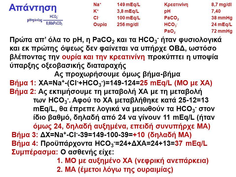 Απάντηση Πρώτα απ' όλα το pH, η PaCO 2 και τα HCO 3 - ήταν φυσιολογικά και εκ πρώτης όψεως δεν φαίνεται να υπήρχε ΟΒΔ, ωστόσο βλέποντας την ουρία και την κρεατινίνη προκύπτει η υποψία ύπαρξης οξεοβασικής διαταραχής Ας προχωρήσουμε όμως βήμα-βήμα Βήμα 1: ΧΑ=Na + -(CI - +HCO 3 - )=149-124=25 mEq/L (ΜΟ με ΧΑ) Βήμα 2: Ας εκτιμήσουμε τη μεταβολή ΧΑ με τη μεταβολή των HCO 3 -.