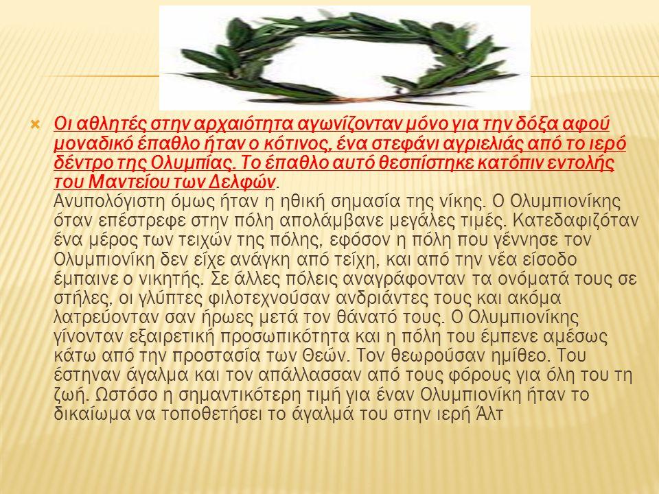  Οι αθλητές στην αρχαιότητα αγωνίζονταν μόνο για την δόξα αφού μοναδικό έπαθλο ήταν ο κότινος, ένα στεφάνι αγριελιάς από το ιερό δέντρο της Ολυμπίας.