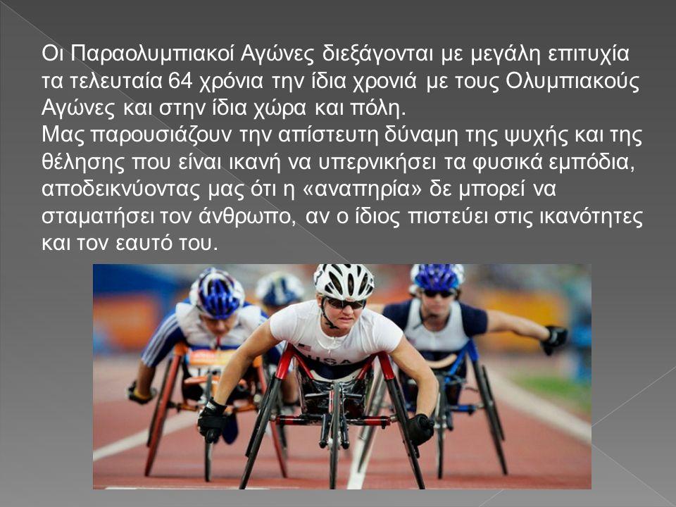 Οι Παραολυμπιακοί Αγώνες διεξάγονται με μεγάλη επιτυχία τα τελευταία 64 χρόνια την ίδια χρονιά με τους Ολυμπιακούς Αγώνες και στην ίδια χώρα και πόλη.