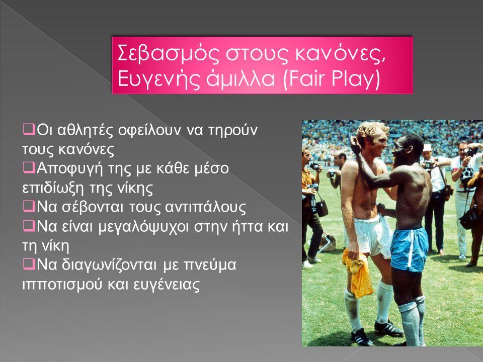 Σεβασμός στους κανόνες, Ευγενής άμιλλα (Fair Play)  Οι αθλητές οφείλουν να τηρούν τους κανόνες  Αποφυγή της με κάθε μέσο επιδίωξη της νίκης  Να σέβονται τους αντιπάλους  Να είναι μεγαλόψυχοι στην ήττα και τη νίκη  Να διαγωνίζονται με πνεύμα ιπποτισμού και ευγένειας