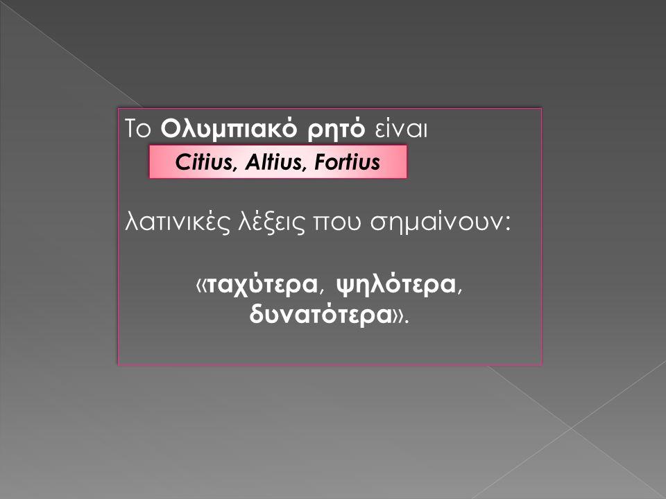Το Ολυμπιακό ρητό είναι λατινικές λέξεις που σημαίνουν: « ταχύτερα, ψηλότερα, δυνατότερα ».