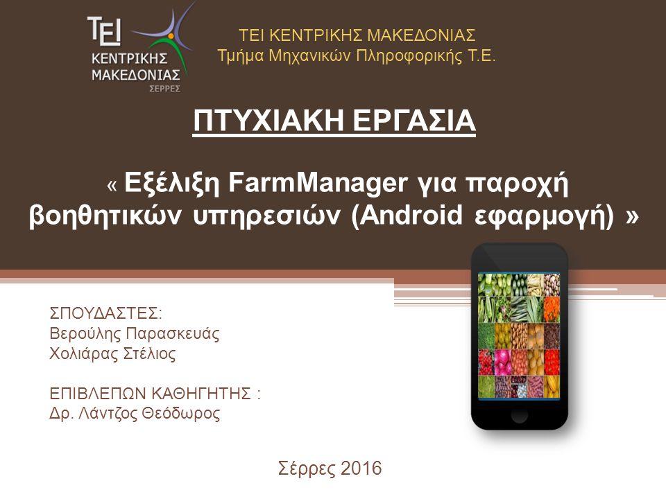 ΠΤΥΧΙΑΚΗ ΕΡΓΑΣΙΑ « Εξέλιξη FarmManager για παροχή βοηθητικών υπηρεσιών (Android εφαρμογή) » Σέρρες 2016 ΤΕΙ ΚΕΝΤΡΙΚΗΣ ΜΑΚΕΔΟΝΙΑΣ Τμήμα Μηχανικών Πληροφορικής Τ.Ε.