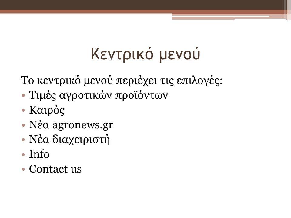 Κεντρικό μενού Το κεντρικό μενού περιέχει τις επιλογές: Τιμές αγροτικών προϊόντων Καιρός Νέα agronews.gr Νέα διαχειριστή Info Contact us