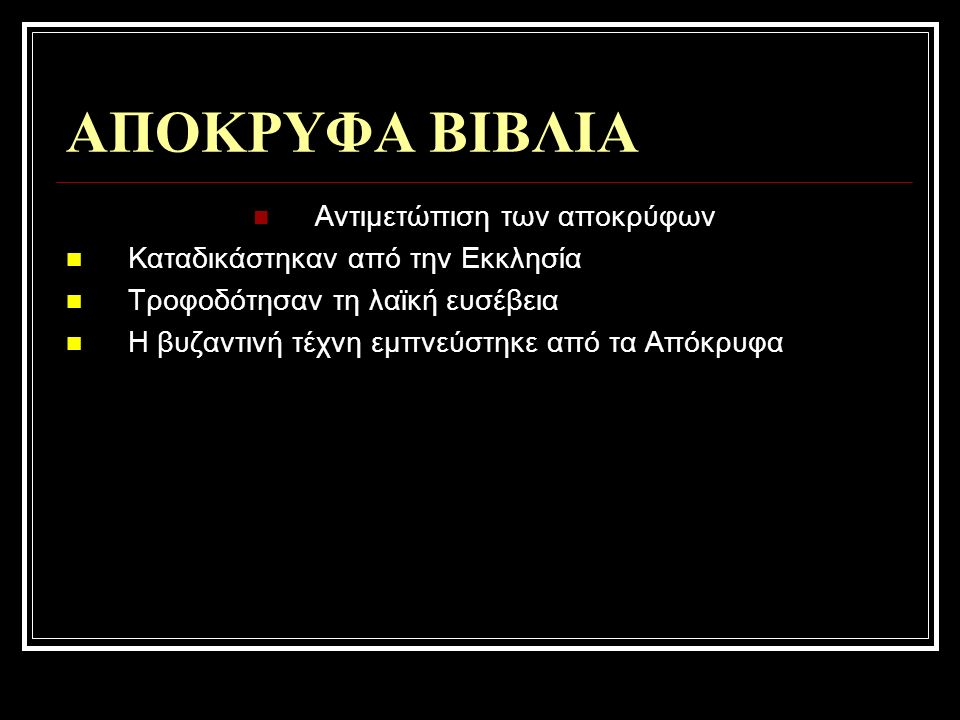 ΑΠΟΚΡΥΦΑ ΒΙΒΛΙΑ Αντιμετώπιση των αποκρύφων Καταδικάστηκαν από την Εκκλησία Τροφοδότησαν τη λαϊκή ευσέβεια Η βυζαντινή τέχνη εμπνεύστηκε από τα Απόκρυφα