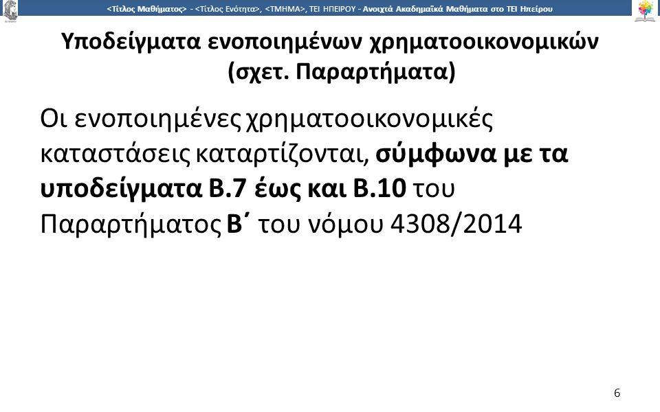 6 -,, ΤΕΙ ΗΠΕΙΡΟΥ - Ανοιχτά Ακαδημαϊκά Μαθήματα στο ΤΕΙ Ηπείρου Υποδείγματα ενοποιημένων χρηματοοικονομικών (σχετ. Παραρτήματα) Οι ενοποιημένες χρηματ