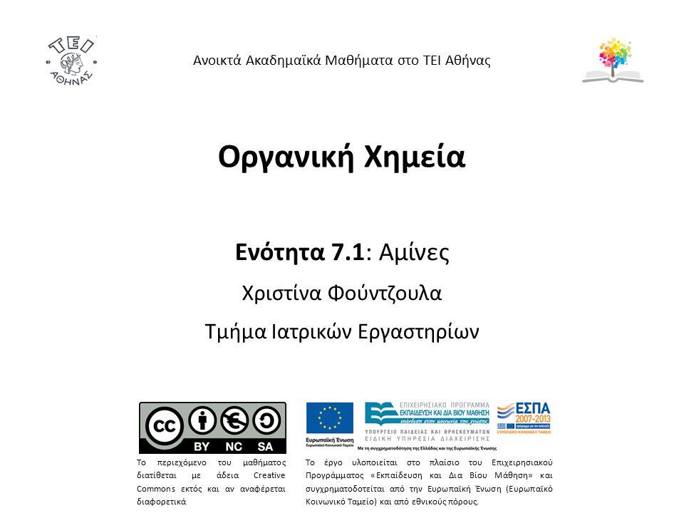 Οργανική Χημεία Ενότητα 7.1: Αμίνες Χριστίνα Φούντζουλα Τμήμα Ιατρικών Εργαστηρίων Ανοικτά Ακαδημαϊκά Μαθήματα στο ΤΕΙ Αθήνας Το περιεχόμενο του μαθήματος διατίθεται με άδεια Creative Commons εκτός και αν αναφέρεται διαφορετικά Το έργο υλοποιείται στο πλαίσιο του Επιχειρησιακού Προγράμματος «Εκπαίδευση και Δια Βίου Μάθηση» και συγχρηματοδοτείται από την Ευρωπαϊκή Ένωση (Ευρωπαϊκό Κοινωνικό Ταμείο) και από εθνικούς πόρους.