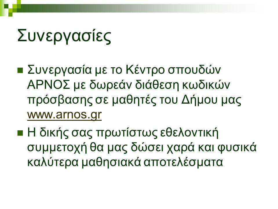 Συνεργασίες Συνεργασία με το Κέντρο σπουδών ΑΡΝΟΣ με δωρεάν διάθεση κωδικών πρόσβασης σε μαθητές του Δήμου μας www.arnos.gr www.arnos.gr Η δικής σας πρωτίστως εθελοντική συμμετοχή θα μας δώσει χαρά και φυσικά καλύτερα μαθησιακά αποτελέσματα