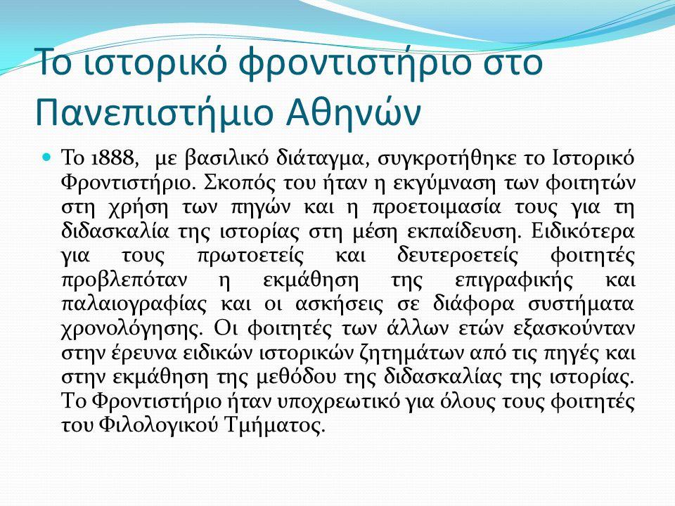 Το ιστορικό φροντιστήριο στο Πανεπιστήμιο Αθηνών Το 1888, με βασιλικό διάταγμα, συγκροτήθηκε το Ιστορικό Φροντιστήριο. Σκοπός του ήταν η εκγύμναση των