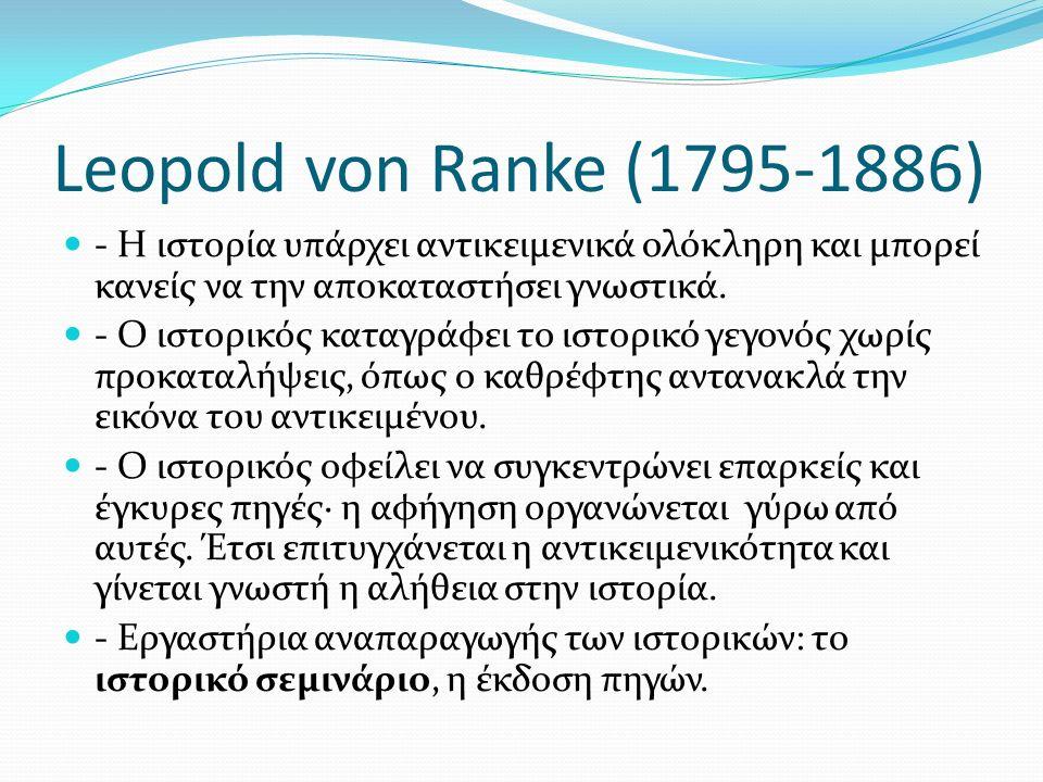 Leopold von Ranke (1795-1886) - Η ιστορία υπάρχει αντικειμενικά ολόκληρη και μπορεί κανείς να την αποκαταστήσει γνωστικά. - Ο ιστορικός καταγράφει το
