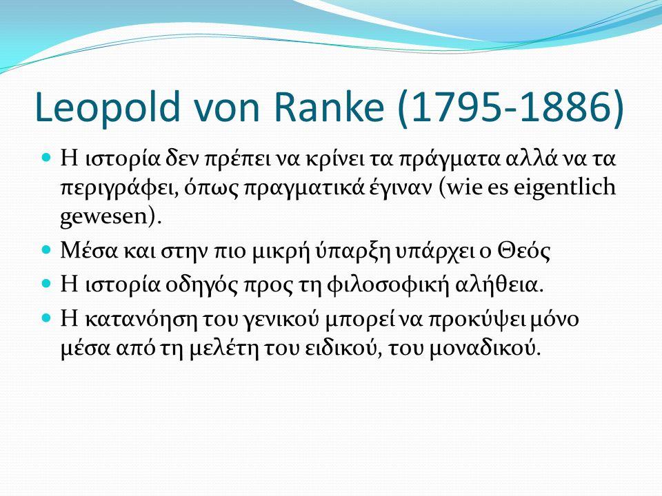 Leopold von Ranke (1795-1886) Η ιστορία δεν πρέπει να κρίνει τα πράγματα αλλά να τα περιγράφει, όπως πραγματικά έγιναν (wie es eigentlich gewesen). Μέ