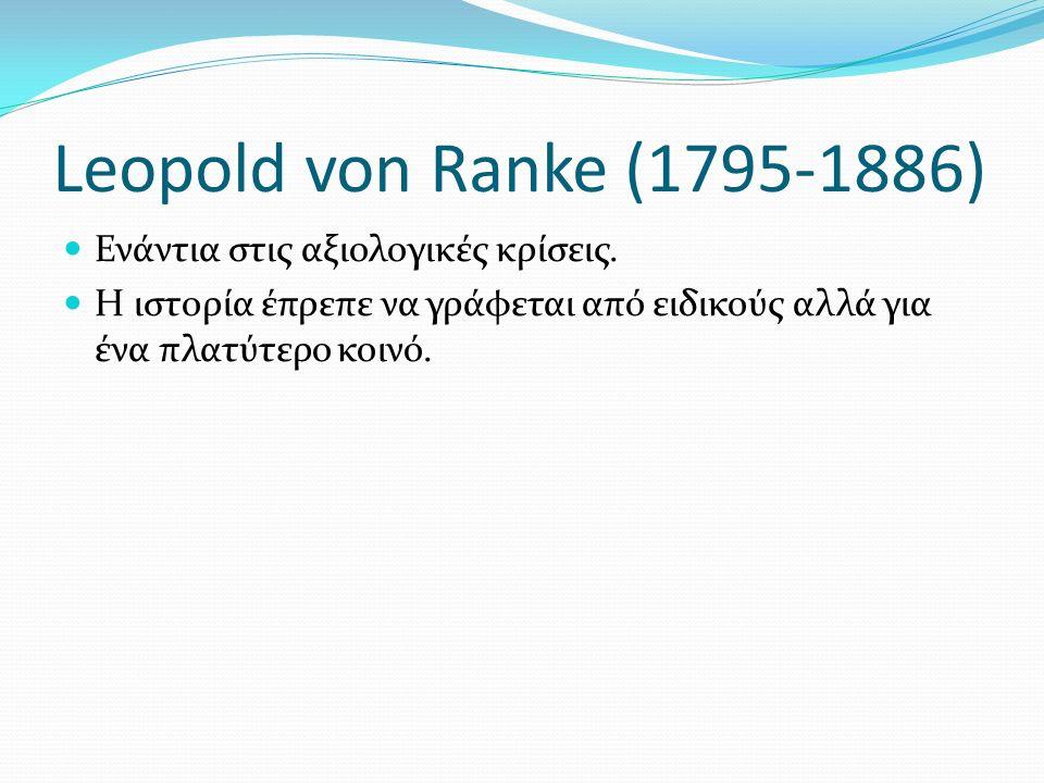 Leopold von Ranke (1795-1886) Ενάντια στις αξιολογικές κρίσεις. Η ιστορία έπρεπε να γράφεται από ειδικούς αλλά για ένα πλατύτερο κοινό.