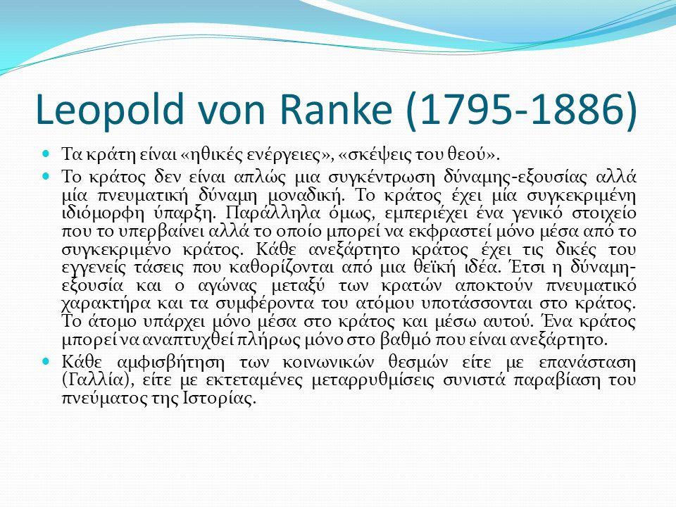 Leopold von Ranke (1795-1886) Τα κράτη είναι «ηθικές ενέργειες», «σκέψεις του θεού». Το κράτος δεν είναι απλώς μια συγκέντρωση δύναμης-εξουσίας αλλά μ