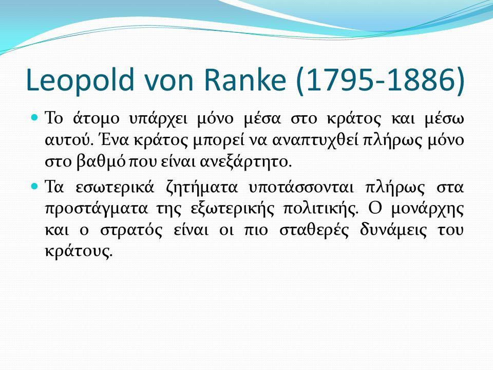 Leopold von Ranke (1795-1886) Το άτομο υπάρχει μόνο μέσα στο κράτος και μέσω αυτού. Ένα κράτος μπορεί να αναπτυχθεί πλήρως μόνο στο βαθμό που είναι αν