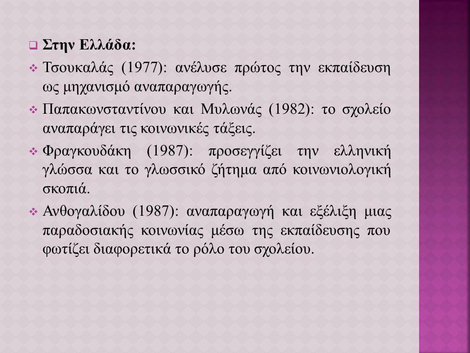  Στην Ελλάδα:  Τσουκαλάς (1977): ανέλυσε πρώτος την εκπαίδευση ως μηχανισμό αναπαραγωγής.