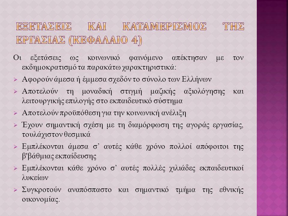 Οι εξετάσεις ως κοινωνικό φαινόμενο απέκτησαν με τον εκδημοκρατισμό τα παρακάτω χαρακτηριστικά:  Αφορούν άμεσα ή έμμεσα σχεδόν το σύνολο των Ελλήνων  Αποτελούν τη μοναδική στιγμή μαζικής αξιολόγησης και λειτουργικής επιλογής στο εκπαιδευτικό σύστημα  Αποτελούν προϋπόθεση για την κοινωνική ανέλιξη  Έχουν σημαντική σχέση με τη διαμόρφωση της αγοράς εργασίας, τουλάχιστον θεσμικά  Εμπλέκονται άμεσα σ' αυτές κάθε χρόνο πολλοί απόφοιτοι της β βάθμιας εκπαίδευσης  Εμπλέκονται κάθε χρόνο σ' αυτές πολλές χιλιάδες εκπαιδευτικοί λυκείων  Συγκροτούν αναπόσπαστο και σημαντικό τμήμα της εθνικής οικονομίας.