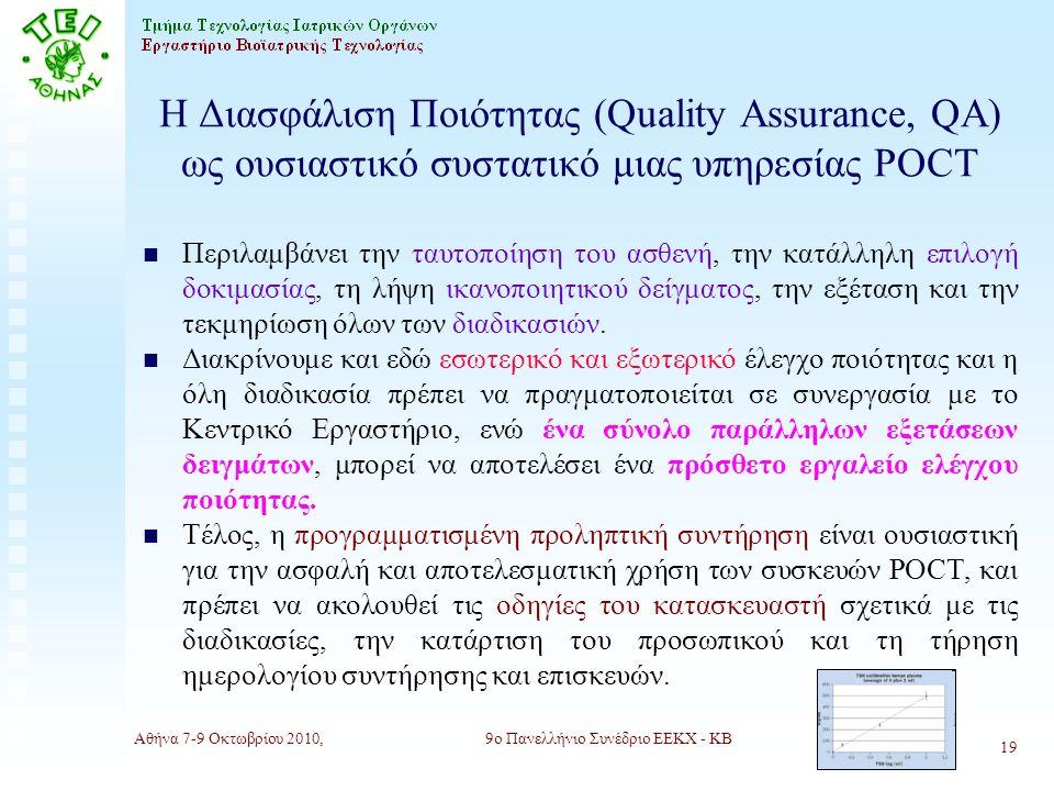 Αθήνα 7-9 Οκτωβρίου 2010,9ο Πανελλήνιο Συνέδριο ΕΕΚΧ - ΚΒ 19 Η Διασφάλιση Ποιότητας (Quality Αssurance, QA) ως ουσιαστικό συστατικό μιας υπηρεσίας POCT n Περιλαμβάνει την ταυτοποίηση του ασθενή, την κατάλληλη επιλογή δοκιμασίας, τη λήψη ικανοποιητικού δείγματος, την εξέταση και την τεκμηρίωση όλων των διαδικασιών.