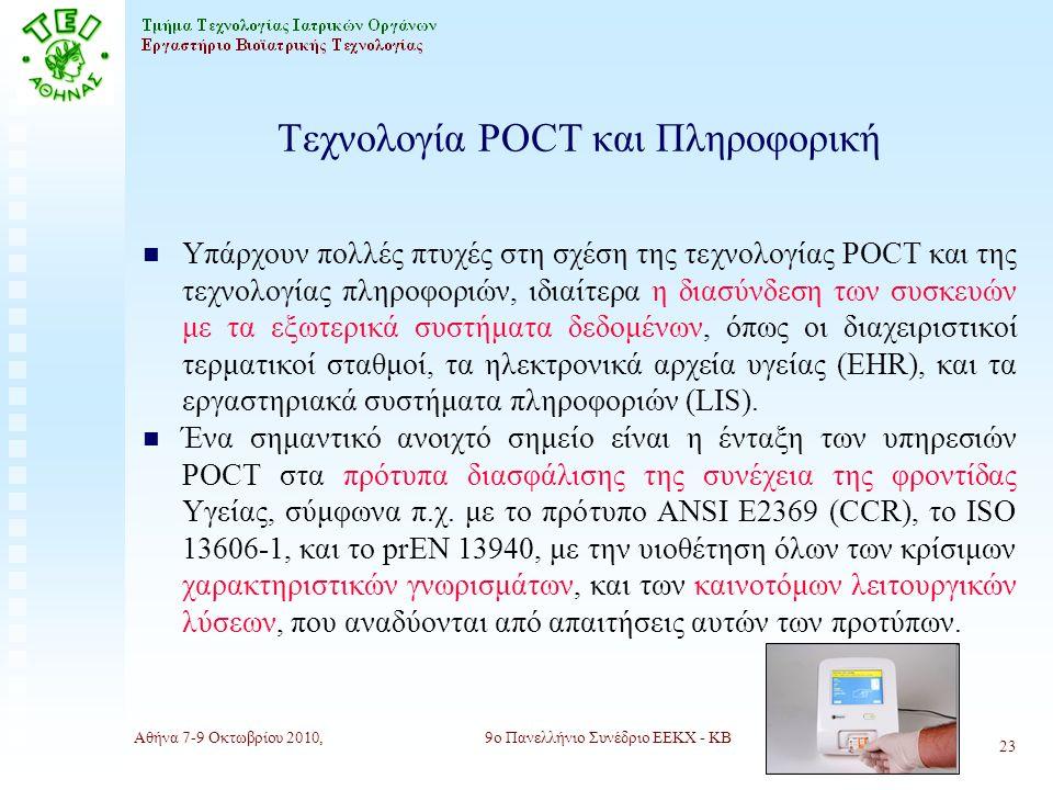Αθήνα 7-9 Οκτωβρίου 2010,9ο Πανελλήνιο Συνέδριο ΕΕΚΧ - ΚΒ 23 Τεχνολογία POCT και Πληροφορική n Υπάρχουν πολλές πτυχές στη σχέση της τεχνολογίας POCT και της τεχνολογίας πληροφοριών, ιδιαίτερα η διασύνδεση των συσκευών με τα εξωτερικά συστήματα δεδομένων, όπως οι διαχειριστικοί τερματικοί σταθμοί, τα ηλεκτρονικά αρχεία υγείας (ΕΗR), και τα εργαστηριακά συστήματα πληροφοριών (LIS).