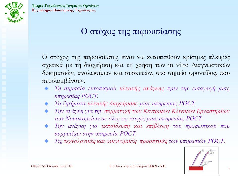 Αθήνα 7-9 Οκτωβρίου 2010,9ο Πανελλήνιο Συνέδριο ΕΕΚΧ - ΚΒ 3 Ο στόχος της παρουσίασης Ο στόχος της παρουσίασης είναι να εντοπισθούν κρίσιμες πλευρές σχετικά με τη διαχείριση και τη χρήση των in vitro Διαγνωστικών δοκιμασιών, αναλωσίμων και συσκευών, στο σημείο φροντίδας, που περιλαμβάνουν: u Τη σημασία εντοπισμού κλινικής ανάγκης πριν την εισαγωγή μιας υπηρεσίας POCT.