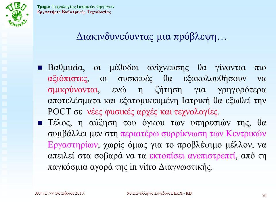 Αθήνα 7-9 Οκτωβρίου 2010,9ο Πανελλήνιο Συνέδριο ΕΕΚΧ - ΚΒ 50 Διακινδυνεύοντας μια πρόβλεψη… n Βαθμιαία, οι μέθοδοι ανίχνευσης θα γίνονται πιο αξιόπιστες, οι συσκευές θα εξακολουθήσουν να σμικρύνονται, ενώ η ζήτηση για γρηγορότερα αποτελέσματα και εξατομικευμένη Ιατρική θα εξωθεί την POCΤ σε νέες φυσικές αρχές και τεχνολογίες.