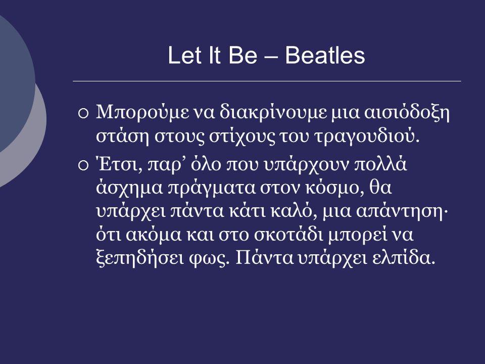 Let It Be – Beatles  Υποθέτουμε ότι το τραγούδι απευθύνεται σε ανθρώπους που αντιμετωπίζουν κάποιο πρόβλημα.  Οι στίχοι παροτρύνουν του ανθρώπους να