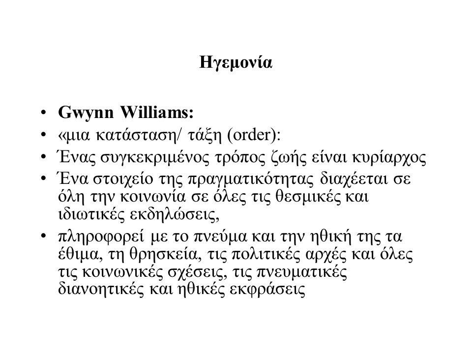 Ηγεμονία Gwynn Williams: «μια κατάσταση/ τάξη (order): Ένας συγκεκριμένος τρόπος ζωής είναι κυρίαρχος Ένα στοιχείο της πραγματικότητας διαχέεται σε όλη την κοινωνία σε όλες τις θεσμικές και ιδιωτικές εκδηλώσεις, πληροφορεί με το πνεύμα και την ηθική της τα έθιμα, τη θρησκεία, τις πολιτικές αρχές και όλες τις κοινωνικές σχέσεις, τις πνευματικές διανοητικές και ηθικές εκφράσεις