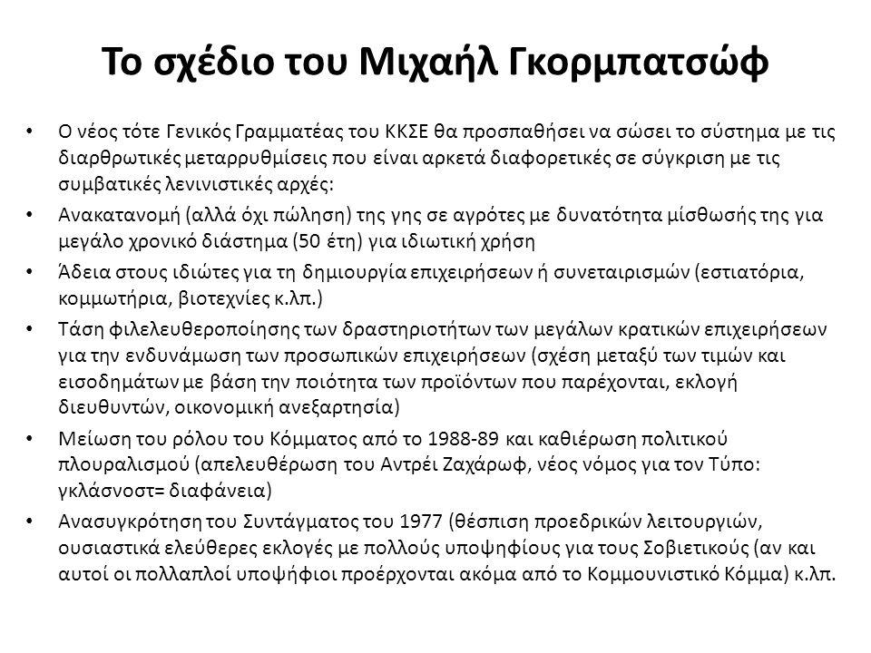 Το σχέδιο του Μιχαήλ Γκορμπατσώφ Ο νέος τότε Γενικός Γραμματέας του ΚΚΣΕ θα προσπαθήσει να σώσει το σύστημα με τις διαρθρωτικές μεταρρυθμίσεις που είναι αρκετά διαφορετικές σε σύγκριση με τις συμβατικές λενινιστικές αρχές: Ανακατανομή (αλλά όχι πώληση) της γης σε αγρότες με δυνατότητα μίσθωσής της για μεγάλο χρονικό διάστημα (50 έτη) για ιδιωτική χρήση Άδεια στους ιδιώτες για τη δημιουργία επιχειρήσεων ή συνεταιρισμών (εστιατόρια, κομμωτήρια, βιοτεχνίες κ.λπ.) Τάση φιλελευθεροποίησης των δραστηριοτήτων των μεγάλων κρατικών επιχειρήσεων για την ενδυνάμωση των προσωπικών επιχειρήσεων (σχέση μεταξύ των τιμών και εισοδημάτων με βάση την ποιότητα των προϊόντων που παρέχονται, εκλογή διευθυντών, οικονομική ανεξαρτησία) Μείωση του ρόλου του Κόμματος από το 1988-89 και καθιέρωση πολιτικού πλουραλισμού (απελευθέρωση του Αντρέι Ζαχάρωφ, νέος νόμος για τον Τύπο: γκλάσνοστ= διαφάνεια) Ανασυγκρότηση του Συντάγματος του 1977 (θέσπιση προεδρικών λειτουργιών, ουσιαστικά ελεύθερες εκλογές με πολλούς υποψηφίους για τους Σοβιετικούς (αν και αυτοί οι πολλαπλοί υποψήφιοι προέρχονται ακόμα από το Κομμουνιστικό Κόμμα) κ.λπ.