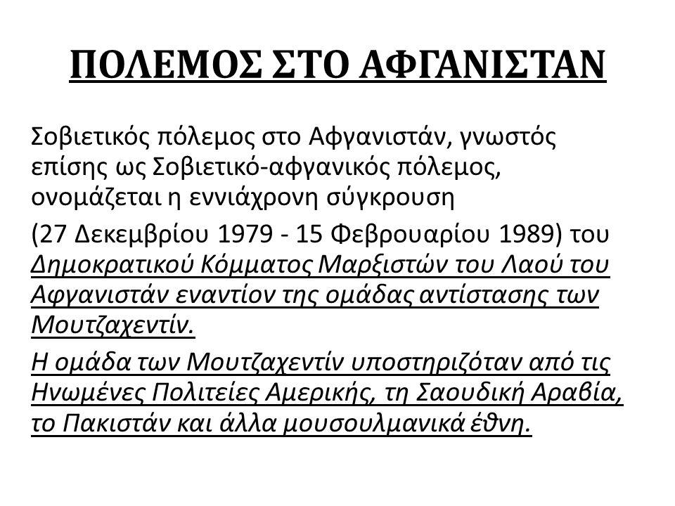 ΠΟΛΕΜΟΣ ΣΤΟ ΑΦΓΑΝΙΣΤΑΝ Σοβιετικός πόλεμος στο Αφγανιστάν, γνωστός επίσης ως Σοβιετικό-αφγανικός πόλεμος, ονομάζεται η εννιάχρονη σύγκρουση (27 Δεκεμβρίου 1979 - 15 Φεβρουαρίου 1989) του Δημοκρατικού Κόμματος Μαρξιστών του Λαού του Αφγανιστάν εναντίον της ομάδας αντίστασης των Μουτζαχεντίν.
