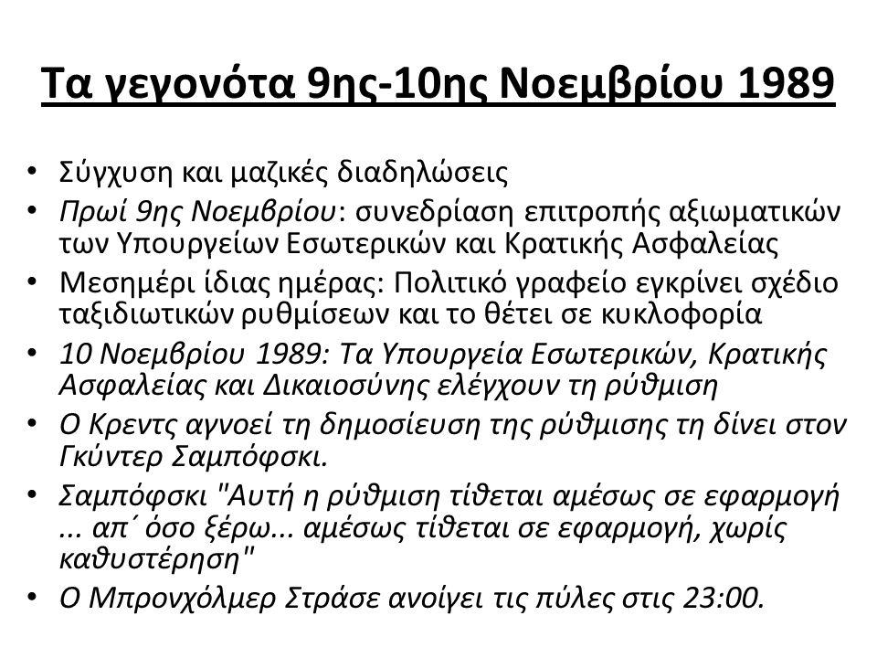 Τα γεγονότα 9ης-10ης Νοεμβρίου 1989 Σύγχυση και μαζικές διαδηλώσεις Πρωί 9ης Νοεμβρίου: συνεδρίαση επιτροπής αξιωματικών των Υπουργείων Εσωτερικών και Κρατικής Ασφαλείας Μεσημέρι ίδιας ημέρας: Πολιτικό γραφείο εγκρίνει σχέδιο ταξιδιωτικών ρυθμίσεων και το θέτει σε κυκλοφορία 10 Νοεμβρίου 1989: Τα Υπουργεία Εσωτερικών, Κρατικής Ασφαλείας και Δικαιοσύνης ελέγχουν τη ρύθμιση Ο Κρεντς αγνοεί τη δημοσίευση της ρύθμισης τη δίνει στον Γκύντερ Σαμπόφσκι.