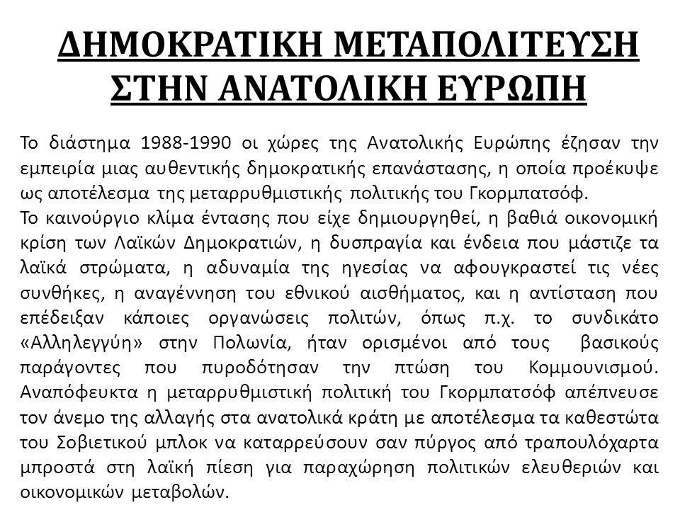 ΔΗΜΟΚΡΑΤΙΚΗ ΜΕΤΑΠΟΛΙΤΕΥΣΗ ΣΤΗΝ ΑΝΑΤΟΛΙΚΗ ΕΥΡΩΠΗ Το διάστημα 1988-1990 οι χώρες της Ανατολικής Ευρώπης έζησαν την εμπειρία μιας αυθεντικής δημοκρατικής επανάστασης, η οποία προέκυψε ως αποτέλεσμα της μεταρρυθμιστικής πολιτικής του Γκορμπατσόφ.
