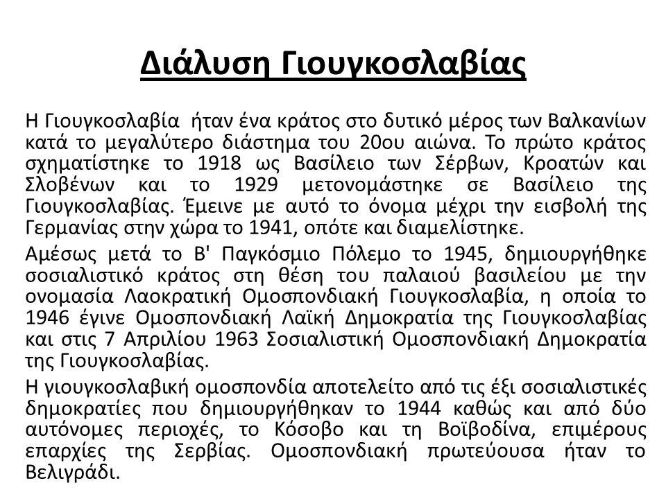 Διάλυση Γιουγκοσλαβίας Η Γιουγκοσλαβία ήταν ένα κράτος στο δυτικό μέρος των Βαλκανίων κατά το μεγαλύτερο διάστημα του 20ου αιώνα.