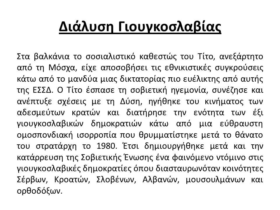 Διάλυση Γιουγκοσλαβίας Στα βαλκάνια το σοσιαλιστικό καθεστώς του Τίτο, ανεξάρτητο από τη Μόσχα, είχε αποσοβήσει τις εθνικιστικές συγκρούσεις κάτω από το μανδύα μιας δικτατορίας πιο ευέλικτης από αυτής της ΕΣΣΔ.