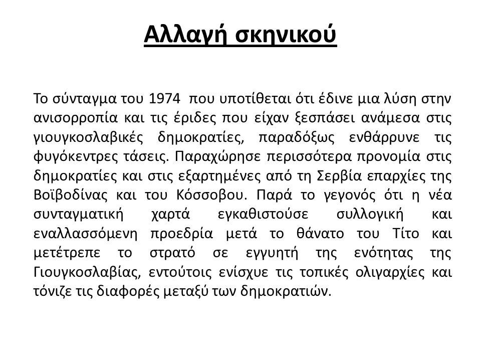 Αλλαγή σκηνικού Το σύνταγμα του 1974 που υποτίθεται ότι έδινε μια λύση στην ανισορροπία και τις έριδες που είχαν ξεσπάσει ανάμεσα στις γιουγκοσλαβικές δημοκρατίες, παραδόξως ενθάρρυνε τις φυγόκεντρες τάσεις.