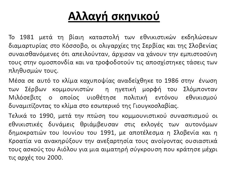 Αλλαγή σκηνικού Το 1981 μετά τη βίαιη καταστολή των εθνικιστικών εκδηλώσεων διαμαρτυρίας στο Κόσσοβο, οι ολιγαρχίες της Σερβίας και της Σλοβενίας συναισθανόμενες ότι απειλούνταν, άρχισαν να χάνουν την εμπιστοσύνη τους στην ομοσπονδία και να τροφοδοτούν τις αποσχίστηκες τάσεις των πληθυσμών τους.
