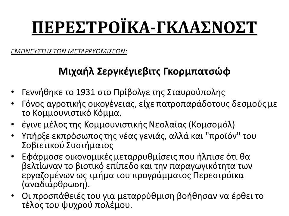 ΠΕΡΕΣΤΡΟΪΚΑ-ΓΚΛΑΣΝΟΣΤ ΕΜΠΝΕΥΣΤΗΣ ΤΩΝ ΜΕΤΑΡΡΥΘΜΙΣΕΩΝ: Μιχαήλ Σεργκέγιεβιτς Γκορμπατσώφ Γεννήθηκε το 1931 στο Πρίβολγε της Σταυρούπολης Γόνος αγροτικής οικογένειας, είχε πατροπαράδοτους δεσμούς με το Κομμουνιστικό Κόμμα.