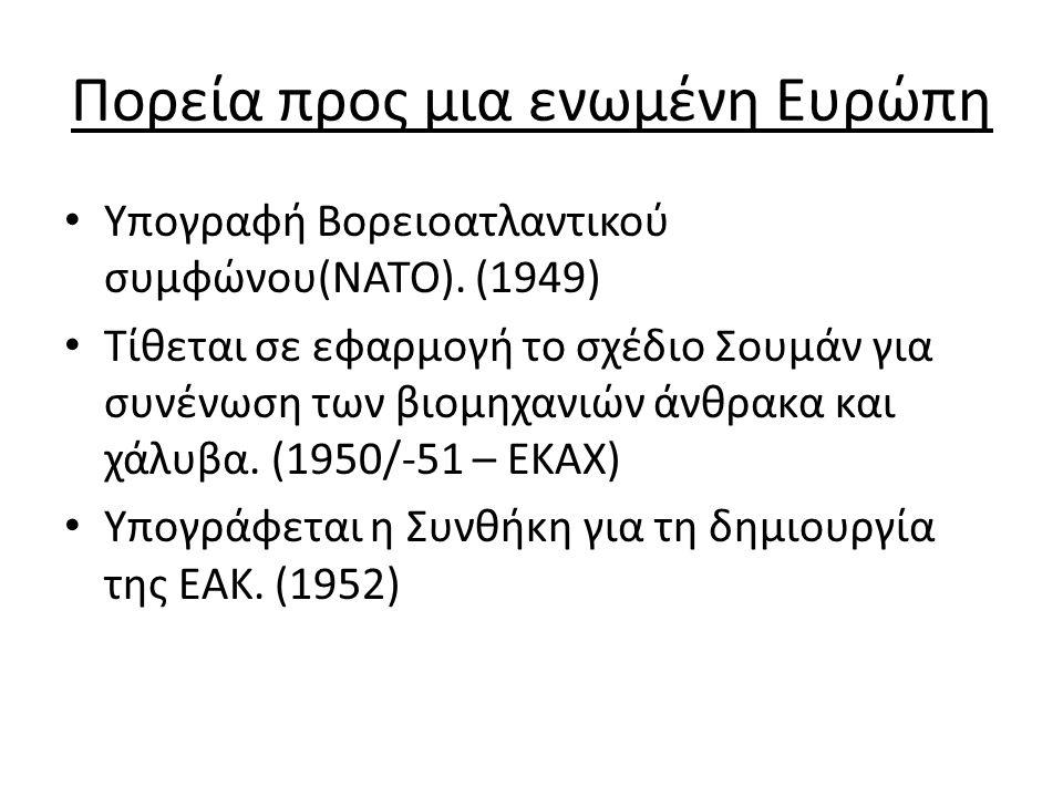 Πορεία προς μια ενωμένη Ευρώπη Υπογραφή Βορειοατλαντικού συμφώνου(ΝΑΤΟ). (1949) Τίθεται σε εφαρμογή το σχέδιο Σουμάν για συνένωση των βιομηχανιών άνθρ