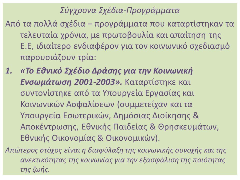 Σύγχρονα Σχέδια-Προγράμματα Από τα πολλά σχέδια – προγράμματα που καταρτίστηκαν τα τελευταία χρόνια, με πρωτοβουλία και απαίτηση της Ε.Ε, ιδιαίτερο ενδιαφέρον για τον κοινωνικό σχεδιασμό παρουσιάζουν τρία: 1.«Το Εθνικό Σχέδιο Δράσης για την Κοινωνική Ενσωμάτωση 2001-2003».
