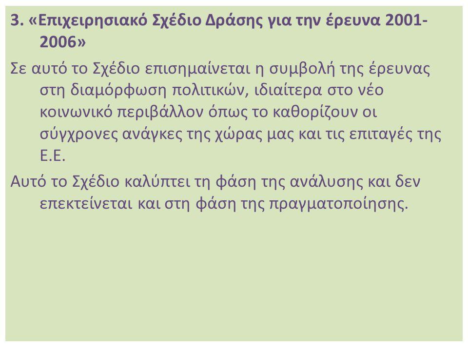 3. «Επιχειρησιακό Σχέδιο Δράσης για την έρευνα 2001- 2006» Σε αυτό το Σχέδιο επισημαίνεται η συμβολή της έρευνας στη διαμόρφωση πολιτικών, ιδιαίτερα σ