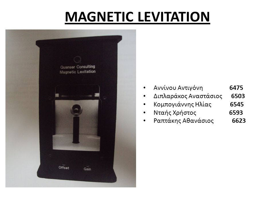 MAGNETIC LEVITATION Αννίνου Αντιγόνη 6475 Διπλαράκος Αναστάσιος 6503 Κομπογιάννης Ηλίας 6545 Νταής Χρήστος 6593 Ραπτάκης Αθανάσιος 6623