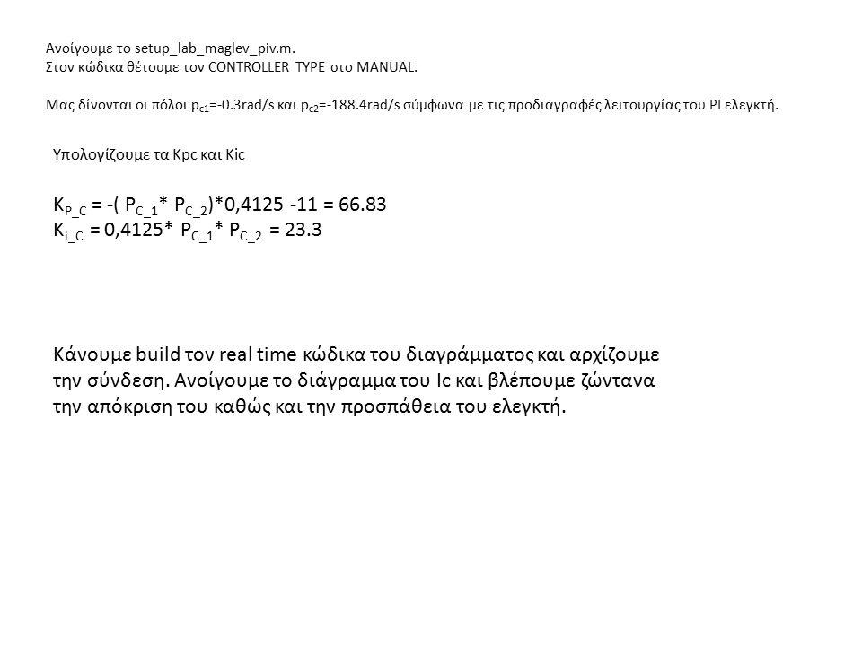 Ανοίγουμε το setup_lab_maglev_piv.m. Στον κώδικα θέτουμε τον CONTROLLER TYPE στο MANUAL. Μας δίνονται οι πόλοι p c1 =-0.3rad/s και p c2 =-188.4rad/s σ