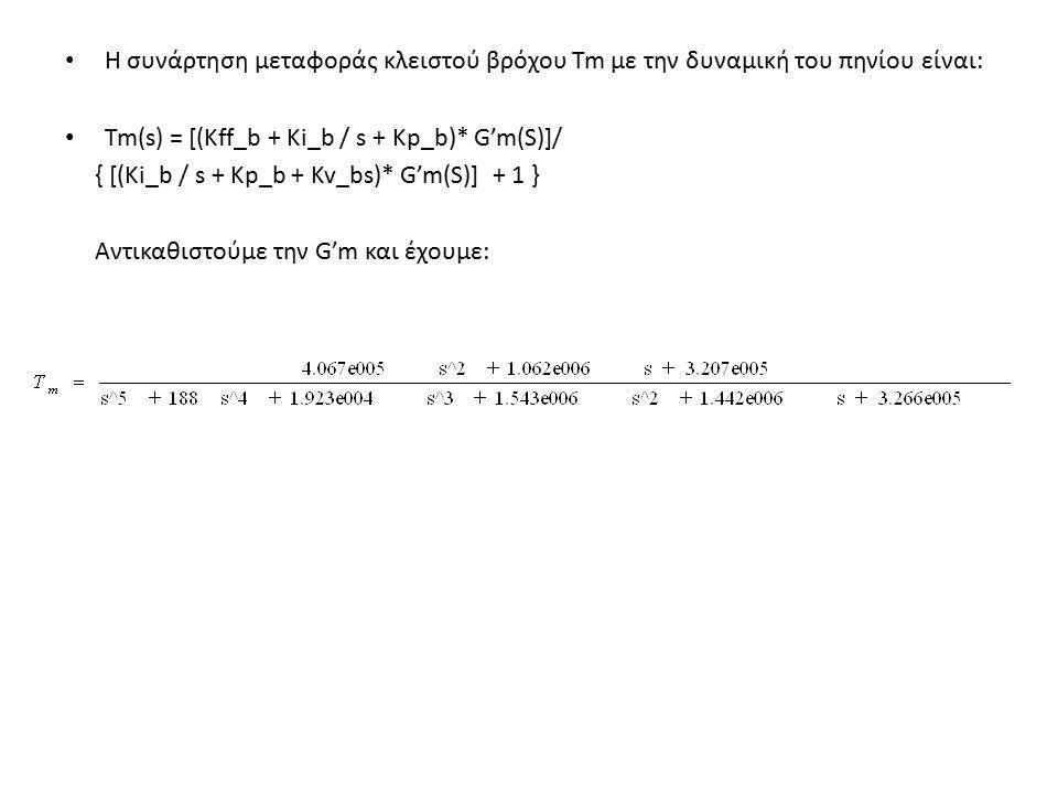 Η συνάρτηση μεταφοράς κλειστού βρόχου Tm με την δυναμική του πηνίου είναι: Tm(s) = [(Kff_b + Ki_b / s + Kp_b)* G'm(S)]/ { [(Ki_b / s + Kp_b + Kv_bs)* G'm(S)] + 1 } Αντικαθιστούμε την G'm και έχουμε: