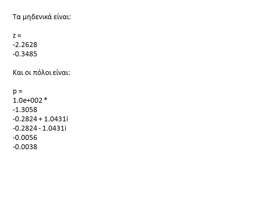 Τα μηδενικά είναι: z = -2.2628 -0.3485 Και οι πόλοι είναι: p = 1.0e+002 * -1.3058 -0.2824 + 1.0431i -0.2824 - 1.0431i -0.0056 -0.0038