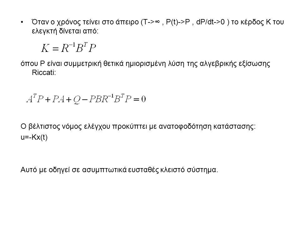 Όταν ο χρόνος τείνει στο άπειρο (Τ->∞, P(t)->P, dP/dt->0 ) το κέρδος K του ελεγκτή δίνεται από: όπου P είναι συμμετρική θετικά ημιορισμένη λύση της αλγεβρικής εξίσωσης Riccati: Ο βέλτιστος νόμος ελέγχου προκύπτει με ανατοφοδότηση κατάστασης: u=-Kx(t) Αυτό με οδηγεί σε ασυμπτωτικά ευσταθές κλειστό σύστημα.