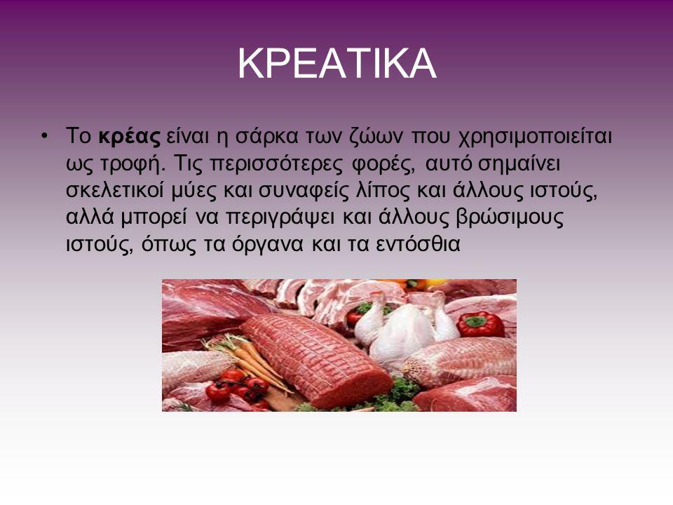 ΚΡΕAΤΙΚΑ Το κρέας είναι η σάρκα των ζώων που χρησιμοποιείται ως τροφή. Τις περισσότερες φορές, αυτό σημαίνει σκελετικοί μύες και συναφείς λίπος και άλ